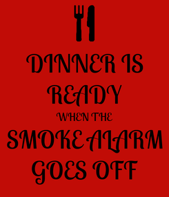 Poster: DINNER IS READY WHEN THE SMOKE ALARM GOES OFF