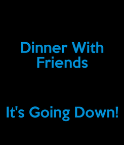 Poster: Dinner With Friends  It's Going Down!
