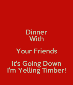 Poster: Dinner With Your Friends It's Going Down I'm Yelling Timber!