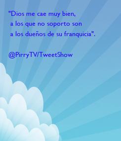 """Poster: """"Dios me cae muy bien,  a los que no soporto son  a los dueños de su franquicia"""".  @PirryTV/TweetShow"""