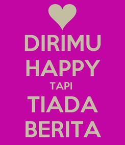 Poster: DIRIMU HAPPY TAPI  TIADA BERITA