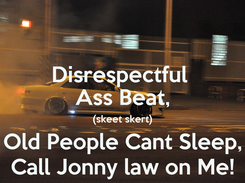 Poster: Disrespectful  Ass Beat, (skeet skert) Old People Cant Sleep, Call Jonny law on Me!