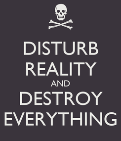 Poster: DISTURB REALITY AND DESTROY EVERYTHING