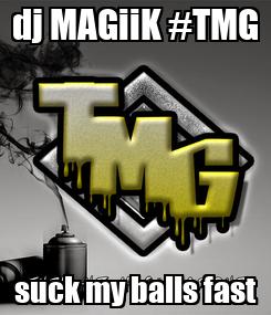 Poster: dj MAGiiK #TMG suck my balls fast