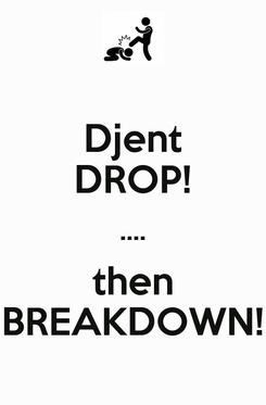 Poster: Djent DROP! .... then BREAKDOWN!