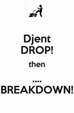 Poster: Djent DROP! then .... BREAKDOWN!