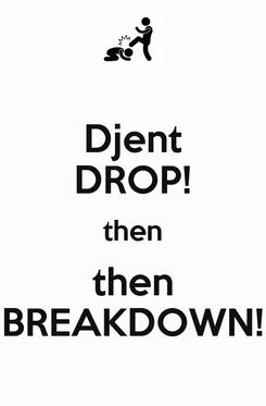 Poster: Djent DROP! then then BREAKDOWN!