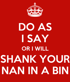 Poster: DO AS I SAY OR I WILL SHANK YOUR NAN IN A BIN