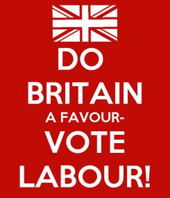 Poster: DO  BRITAIN A FAVOUR- VOTE LABOUR!