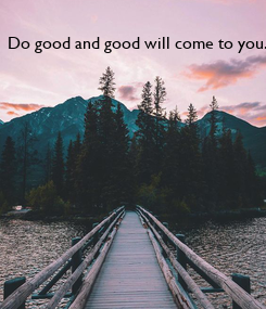 Poster: Do good and good will come to you.