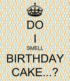 Poster: DO I SMELL BIRTHDAY CAKE...?