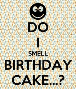 Poster: DO I SMELL BIRTHDAY CAKE...?