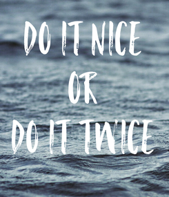 Poster: do it nice or do it twice