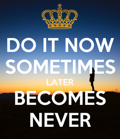 Poster: DO IT NOW SOMETIMES LATER BECOMES NEVER