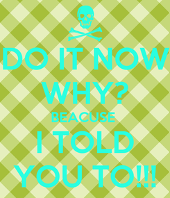 Poster: DO IT NOW WHY? BEACUSE  I TOLD YOU TO!!!