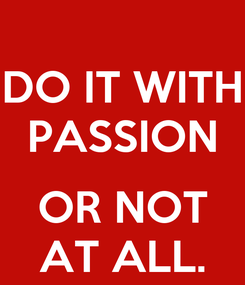 Poster: DO IT WITH PASSION  OR NOT AT ALL.