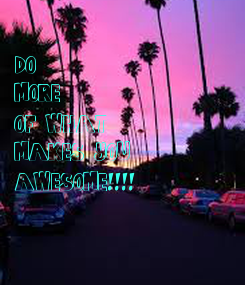 Poster: DO  MORE OF WHAT MAKES YOU AWESOME!!!!