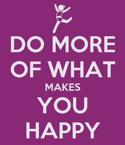 Poster: DO MORE OF WHAT MAKES YOU HAPPY