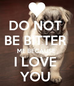 Poster: DO NOT  BE BITTER  ME BECAUSE  I LOVE  YOU
