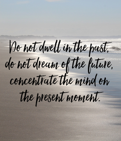 Poster: Do not dwell in the past,  do not dream of the future,  concentrate the mind on  the present moment.
