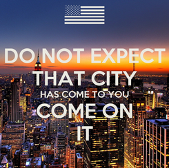 Poster: DO NOT EXPECT THAT CITY HAS COME TO YOU COME ON IT