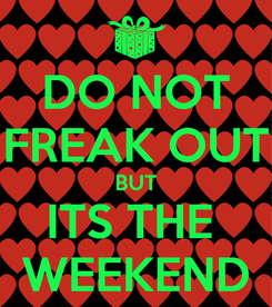 Poster: DO NOT FREAK OUT BUT ITS THE  WEEKEND