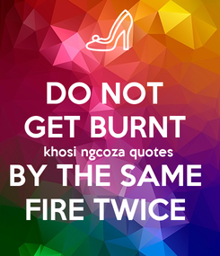 Poster: DO NOT  GET BURNT  khosi ngcoza quotes  BY THE SAME  FIRE TWICE