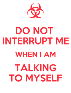 Poster: DO NOT  INTERRUPT ME WHEN I AM TALKING TO MYSELF