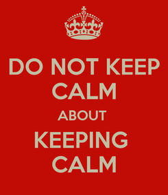 Poster: DO NOT KEEP CALM ABOUT  KEEPING  CALM