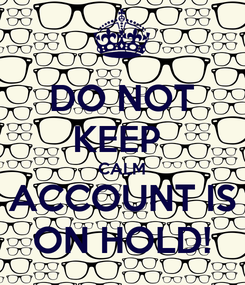 Poster: DO NOT KEEP  CALM ACCOUNT IS ON HOLD!
