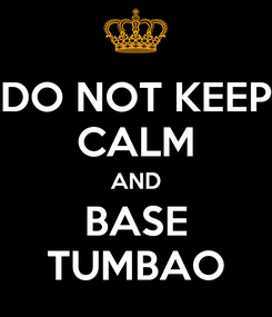 Poster: DO NOT KEEP CALM AND BASE TUMBAO