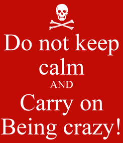 Poster: Do not keep calm AND Carry on Being crazy!