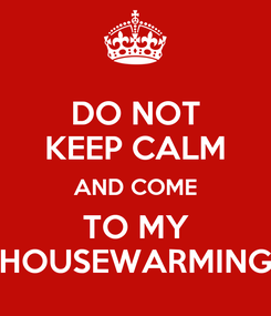 Poster: DO NOT KEEP CALM AND COME TO MY HOUSEWARMING
