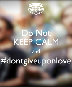 Poster: Do Not KEEP CALM and #dontgiveuponlove