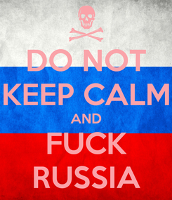 Poster: DO NOT KEEP CALM AND FUCK RUSSIA