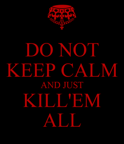 Poster: DO NOT KEEP CALM AND JUST KILL'EM ALL