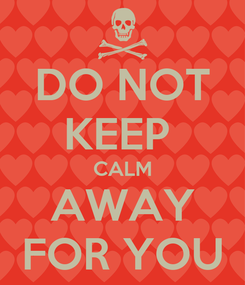 Poster: DO NOT KEEP  CALM AWAY FOR YOU