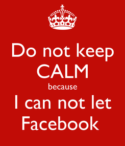Poster: Do not keep CALM because I can not let Facebook
