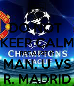 Poster: DO NOT  KEEP CALM BECAUSE IS MAN. U VS R. MADRID
