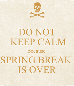 Poster: DO NOT  KEEP CALM Because  SPRING BREAK  IS OVER