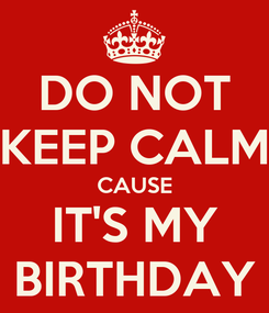 Poster: DO NOT KEEP CALM CAUSE IT'S MY BIRTHDAY