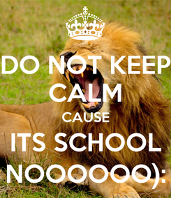 Poster: DO NOT KEEP CALM CAUSE ITS SCHOOL NOOOOOO):
