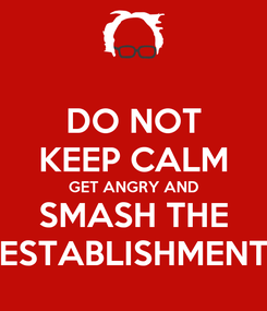 Poster: DO NOT KEEP CALM GET ANGRY AND SMASH THE ESTABLISHMENT