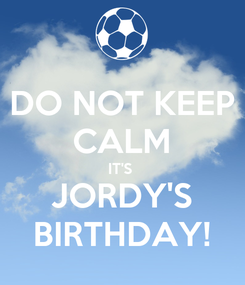Poster: DO NOT KEEP CALM IT'S  JORDY'S BIRTHDAY!
