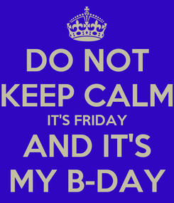 Poster: DO NOT KEEP CALM IT'S FRIDAY AND IT'S MY B-DAY