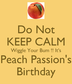 Poster: Do Not KEEP CALM Wiggle Your Bum !! It's Peach Passion's Birthday