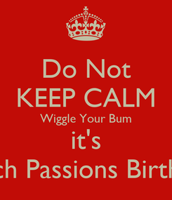 Poster: Do Not KEEP CALM Wiggle Your Bum it's Peach Passions Birthday