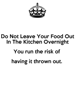 Poster: Do Not Leave Your Food Out In The Kitchen Overnight You run the risk of  having it thrown out.
