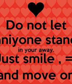 Poster: Do not let aniyone stand in your away. Just smile , =) and move on