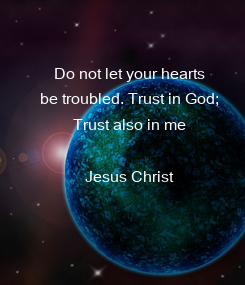 Poster: Do not let your hearts be troubled. Trust in God; Trust also in me  Jesus Christ